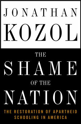 Cover image for The shame of the nation : the restoration of apartheid schooling in America