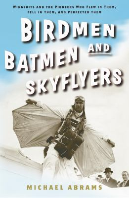 Cover image for Birdmen, batmen, and skyflyers : wingsuits and the pioneers who flew in them, fell in them and perfected them