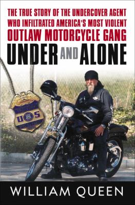 Cover image for Under and alone : the true story of the undercover agent who infiltrated America's most violent outlaw motorcycle gang
