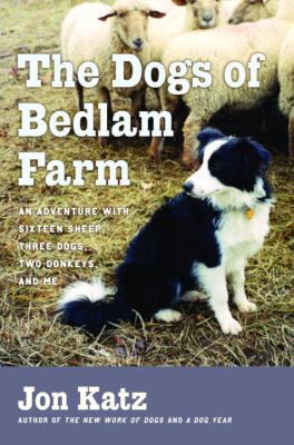 Cover image for The dogs of Bedlam Farm : an adventure with sixteen sheep, three dogs, two donkeys, and me