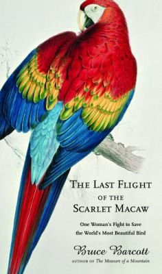 Cover image for The last flight of the scarlet macaw : one woman's fight to save the world's most beautiful bird