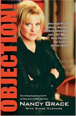 Cover image for Objection! : how high-priced defense attorneys, celebrity defendants, and a 24/7 media have hijacked our criminal justice system
