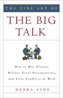 Cover image for The fine art of the big talk : how to win clients, deliver great presentations, and solve conflicts at work
