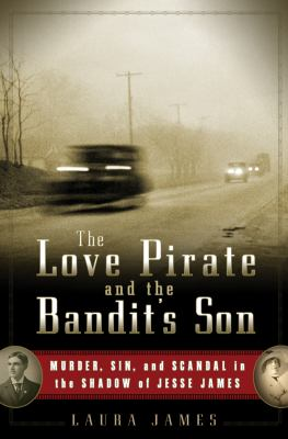 Cover image for The love pirate and the bandit's son : murder, sin, and scandal in the shadow of Jesse James