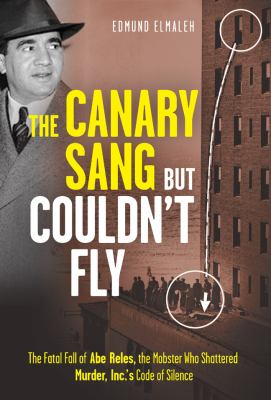 Cover image for The canary sang but couldn't fly : the fatal fall of Abe Reles, the mobster who shattered Murder, Inc.'s code of silence