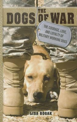 Cover image for The dogs of war : the courage, love, and loyalty of military working dogs