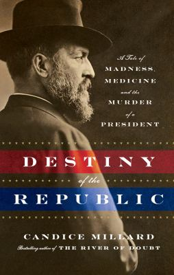 Cover image for Destiny of the republic : a tale of madness, medicine, and the murder of a president