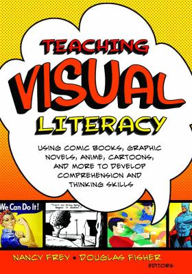 Cover image for Teaching visual literacy : using comic books, graphic novels, anime, cartoons, and more to develop comprehension and thinking skills