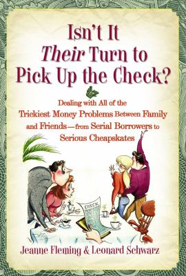 Cover image for Isn't it their turn to pick up the check? : dealing with all of the trickiest money problems between family and friends--from serial borrowers to serious cheapskates