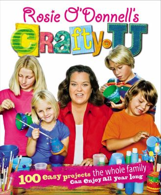 Cover image for Rosie O'Donnell's crafty U : 100 easy projects the whole family can enjoy all year long