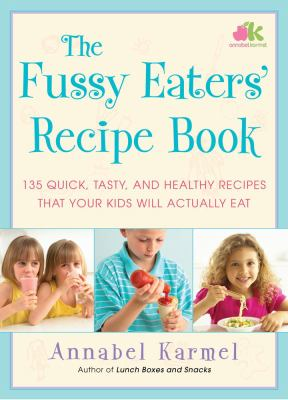 Cover image for The fussy eaters' recipe book : 135 quick, tasty, and healthy recipes that your kids will actually eat