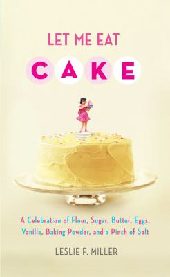 Cover image for Let me eat cake : a celebration of flour, sugar, butter, eggs, vanilla, baking powder, and a pinch of salt