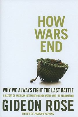 Cover image for How wars end : why we always fight the last battle : a history of American intervention from World War I to Afghanistan