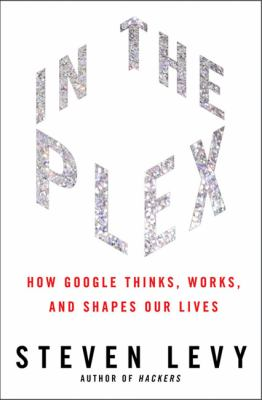Cover image for In the plex : how Google thinks, works, and shapes our lives