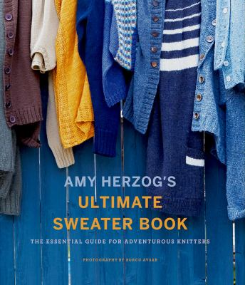 Cover image for Amy Herzog's ultimate sweater book : the essential guide for adventurous knitters