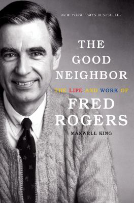 Cover image for The good neighbor : the life and work of Fred Rogers