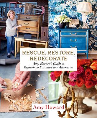 Cover image for Rescue, restore, redecorate : Amy Howard's guide to refinishing furniture and accessories