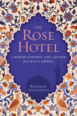 Cover image for The rose hotel : a memoir of secrets, loss, and love from Iran to America