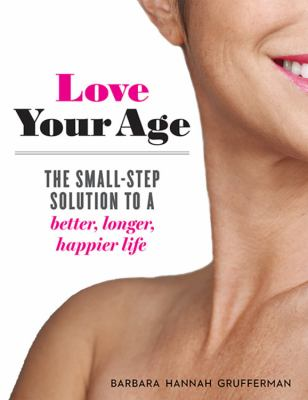 Cover image for Love your age : the small-step solution to a better, longer, happier life