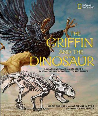 Cover image for The griffin and the dinosaur : how Adrienne Mayor discovered a fascinating link between myth and science
