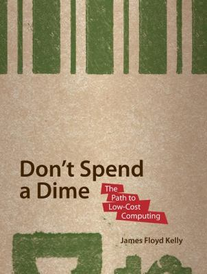 Cover image for Don't spend a dime : the path to low-cost computing