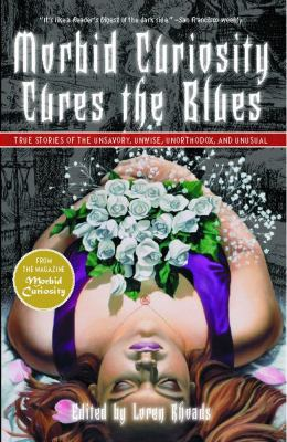 Cover image for Morbid curiosity cures the blues : true stories of the unsavory, unwise, unorthodox, and unusual