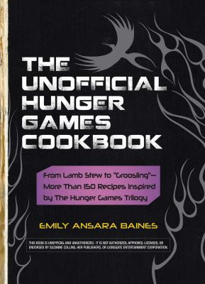 """Cover image for The unofficial Hunger Games cookbook : from lamb stew to """"groosling"""" -- more than 150 recipes inspired by the Hunger Games trilogy"""