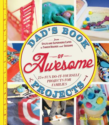 Cover image for Dad's book of awesome projects : 25 + fun do-it-yourself projects for families, from stilts and superhero capes to tinker boards and seesaws