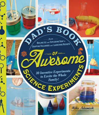 Cover image for Dad's book of awesome science experiments : from boiling ice and exploring soap to erupting volcanoes and launching rockets, 30 inventive experiments to excite the whole family!