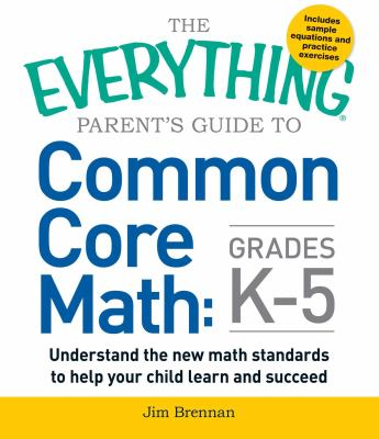 Cover image for The everything parent's guide to common core math, grades K-5 : understand the new math standards to help your child learn and succeed
