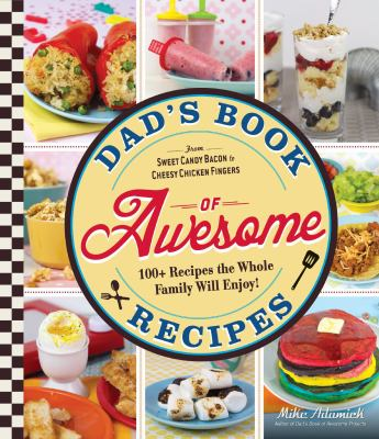 Cover image for Dad's book of awesome recipes : 100+ recipes the whole family will enjoy! from sweet candy bacon to cheesy chicken fingers