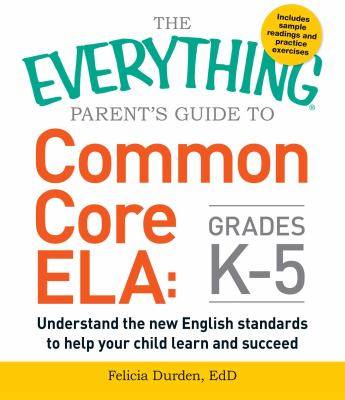 Cover image for The everything parent's guide to Common Core ELA, grades K-5 : understand the new English standards to help your child learn and succeed