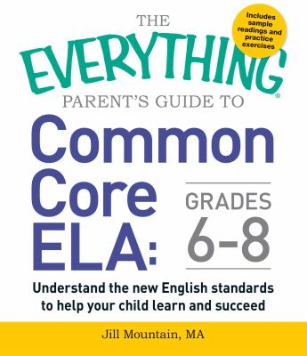 Cover image for The everything parent's guide to common core ELA, grades 6-8 : understand the new English standards to help your child learn and succeed