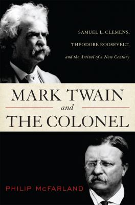 Cover image for Mark Twain and the Colonel : Samuel L. Clemens, Theodore Roosevelt, and the arrival of a new century