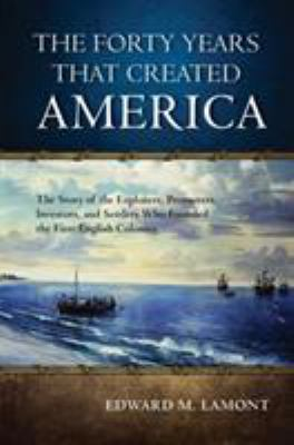 Cover image for The forty years that created America : the story of the explorers, promoters, investors, and settlers who founded the first English colonies