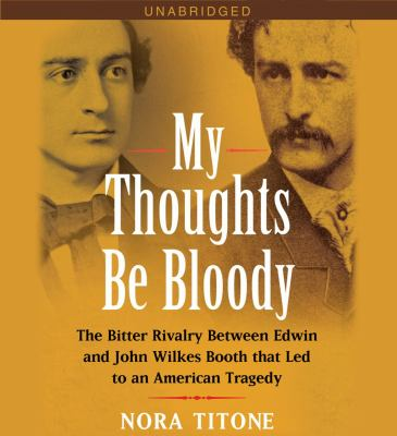 Cover image for My thoughts be bloody the bitter rivalry between Edwin and John Wilkes Booth that led to an American tragedy
