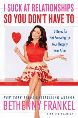 Cover image for I suck at relationships so you don't have to : 10 rules for not screwing up your happily ever after