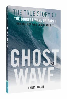 Cover image for Ghost wave : the true story of the biggest wave on Earth and the men who challenged it