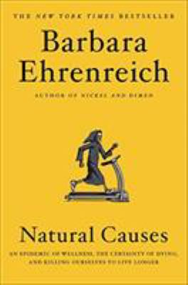 Cover image for Natural causes : an epidemic of wellness, the certainty of dying, and killing ourselves to live longer