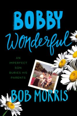 Cover image for Bobby wonderful : an imperfect son buries his parents