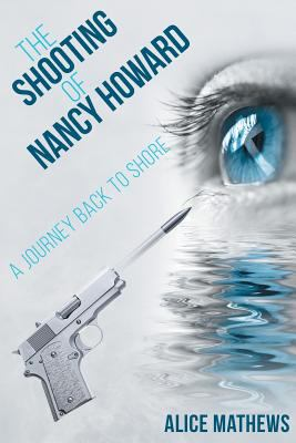 Cover image for The shooting of Nancy Howard : a journey back to shore : a true story