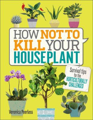 Cover image for How not to kill your houseplant : survival tips for the horticulturally challenged