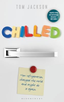 Cover image for Chilled : how refrigeration changed the world, and might do so again