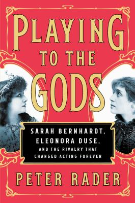Cover image for Playing to the gods : Sarah Bernhardt, Eleonora Duse, and the rivalry that changed acting forever