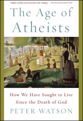 Cover image for The age of atheists : how we have sought to live since the death of god