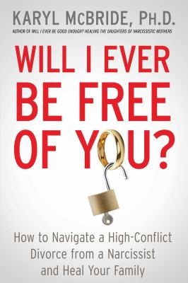 Cover image for Will I ever be free of you? : how to navigate a high-conflict divorce from a narcissist, and heal your family