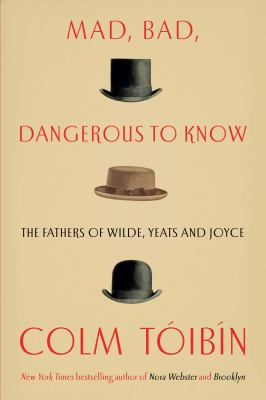 Cover image for Mad, bad, dangerous to know : the fathers of Wilde, Yeats, and Joyce