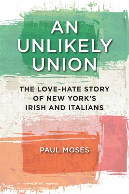 Cover image for An unlikely union : the love-hate story of New York's Irish and Italians