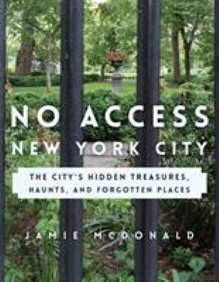 Cover image for No access New York City : the city's hidden treasures, haunts, and forgotten places