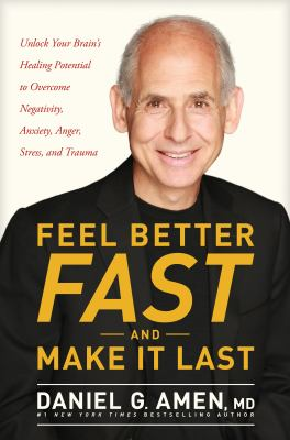 Cover image for Feel better fast and make it last : unlock your brain's healing potential to overcome negativity, anxiety, anger, stress, and trauma